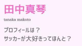 田中真琴の出演ドラマやプロフィールは?