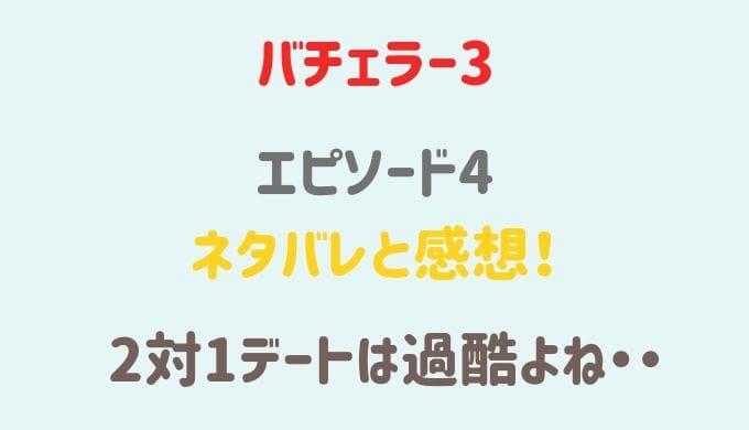 バチェラージャパン3 4話ネタバレと感想!