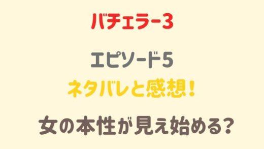 バチェラー3 5話のネタバレと感想!