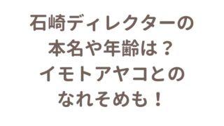 石崎ディレクターの年齢や本名はイモトアヤコとの馴れ初めも