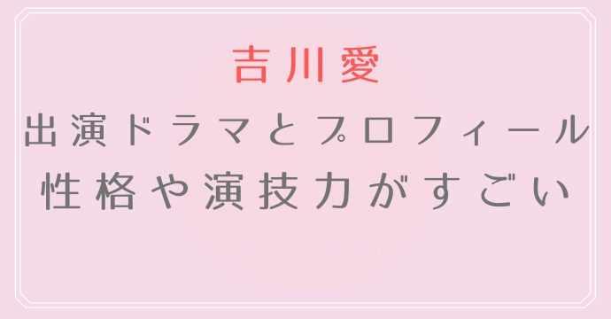 吉川愛の演技力やプロフィール、性格も