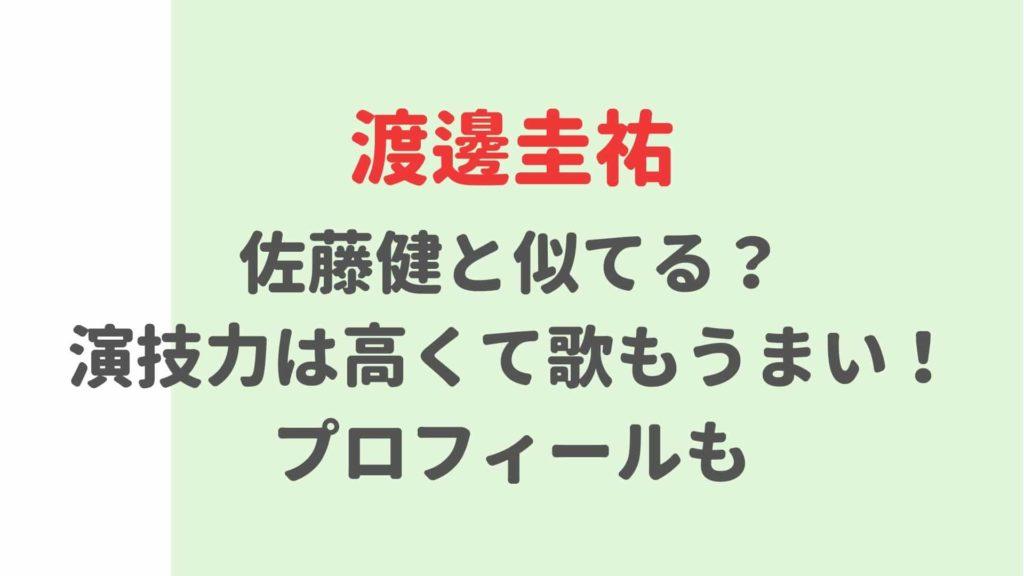 渡邊圭祐は佐藤健と似てる?演技力の評判やプロフィール