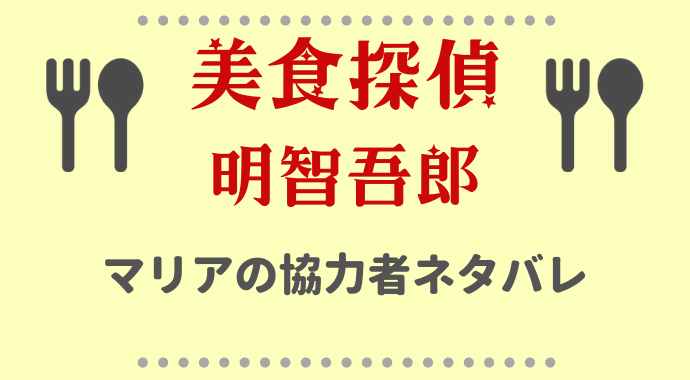 美食探偵マリアの協力者ネタバレ!