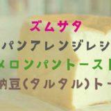 【ズムサタ】食パンアレンジレシピの作り方は?メロンパントーストと悪魔納豆トースト!