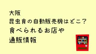 昆虫食大阪の自販機の場所はどこ?食べられるお店と通販情報