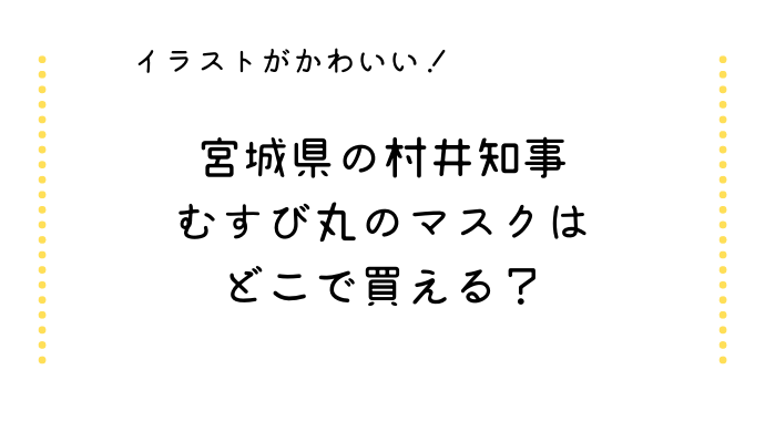 宮城県の村井知事のむすび丸マスクはどこで買える?イラストの描き方は?
