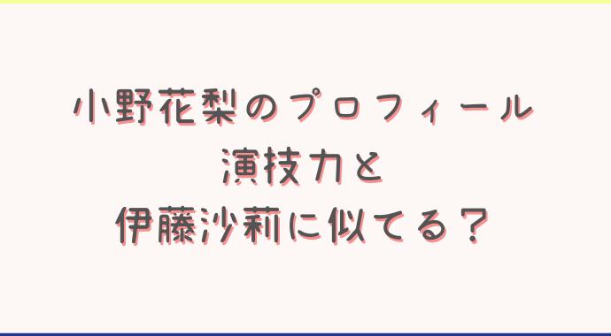 小野花梨の演技力や経歴プロフィール