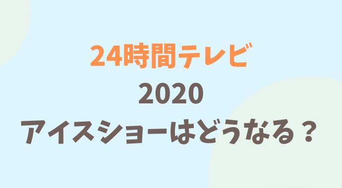 24時間テレビ2020年のアイスショーはどうなる?
