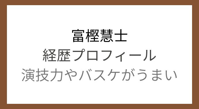 富樫慧士の経歴プロフィール!演技力