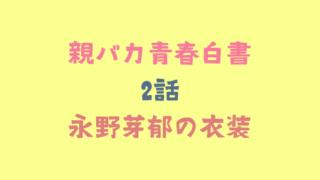親バカ青春白書2話永野芽郁の衣装