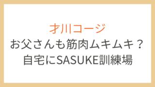 才川コージは父親も筋肉ムキムキ?自宅にサスケ訓練場設置でアクロバットがすごい