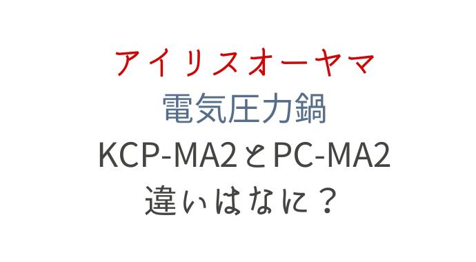 アイリスオーヤマKPC-MA2とPC-MA2の違い
