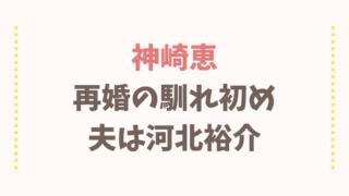 神崎恵の再婚馴れ初めと子供について