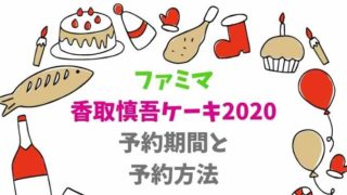 ファミマ香取慎吾のクリスマスケーキ2020の予約方法は?いつからいつまで受付してる?