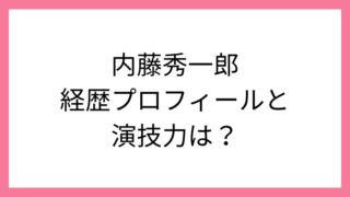 内藤秀一郎の経歴や演技力は?