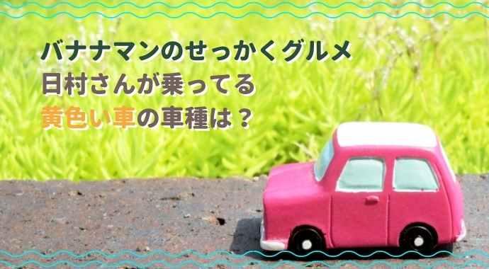 バナナマンのせっかくグルメで日村が乗ってる車の種類は?