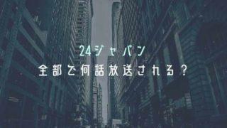 24ジャパンは何話放送?