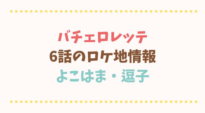 バチェロレッテ6話ロケ地情報