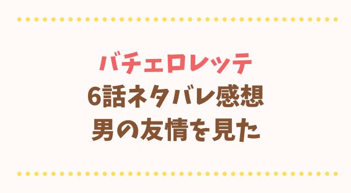 バチェロレッテ6話ネタバレ感想