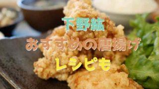 下野紘のからあげオススメのお店の場所はどこ?レシピはひと手間ポイントでカリカリ!