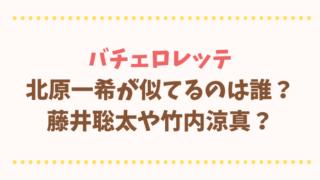 バチェロレッテ北原一希が似てるのは誰?藤井聡太や竹内涼真の画像と比較