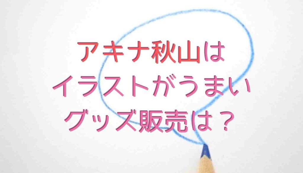 アキナ秋山はイラストが上手いグッズはどこで買える?