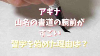 アキナ山名の書道と字がヤバい!画像や習い始めた理由についても