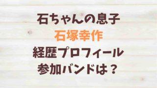 石ちゃんの息子 石塚幸作 経歴プロフィール 参加バンドは?