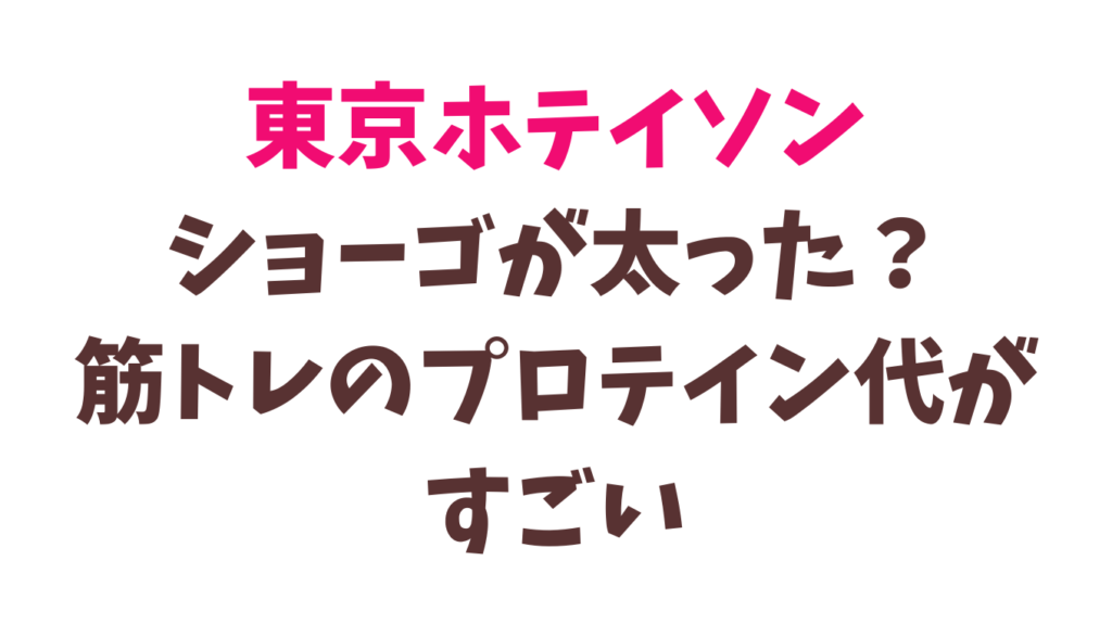 東京ホテイソンショーゴが筋トレで太る?プロテイン代がすごい