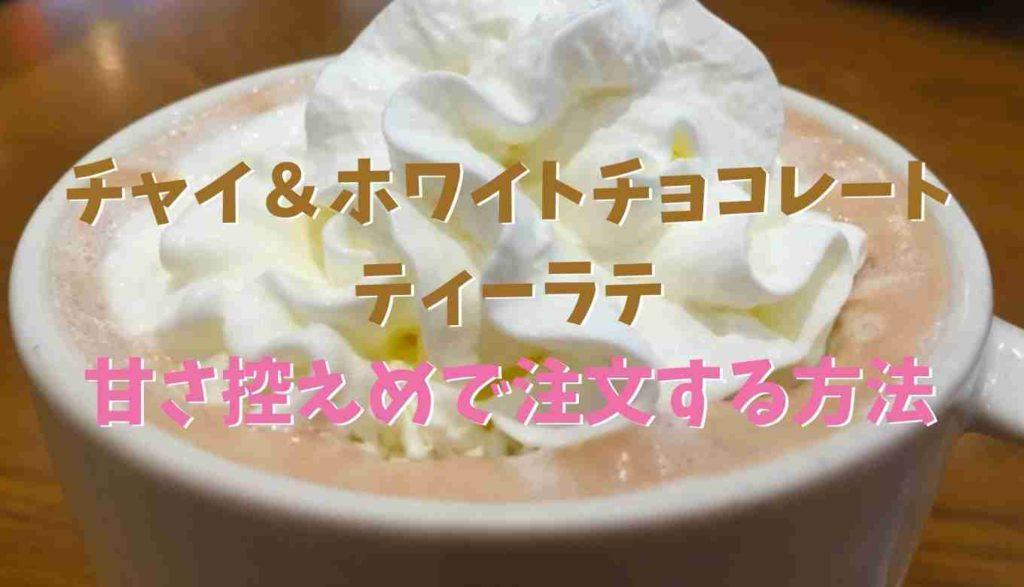 チャイ&ホワイトチョコレートティーラテを甘さ控えめで注文する方法