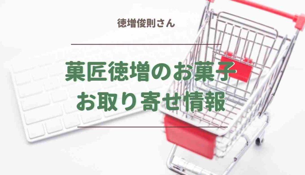 菓匠徳増のお取り寄せ情報!