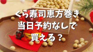 くら寿司の恵方巻き2021は当日予約なしで買える?