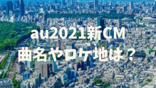 au2021新CMの曲名やロケ地はどこ?