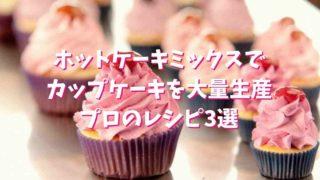 カップケーキをホットケーキミックスで大量生産!プロのレシピ3選!
