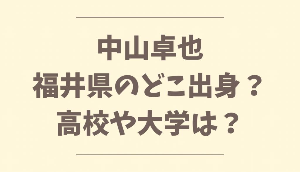中山卓也福井県のどこ出身?高校や大学は?