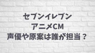 セブンイレブンのアニメCMの声優やイラスト原案は誰?