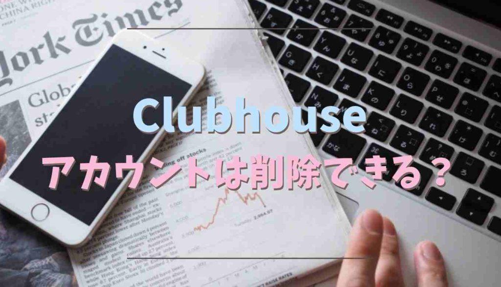 Clubhouseのアカウント削除はできるか調査