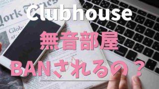 Clubhouseの無音部屋は利用するとアカウントBANされる?