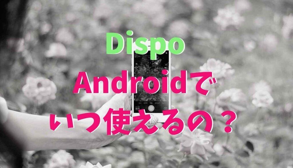 dispoのアプリはAndroidでいつ使えるようになる