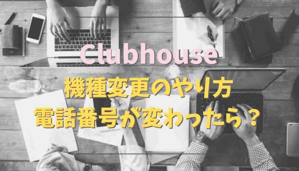 clubhouseの機種変更の方法は?電話番号が変わったらどうなる?