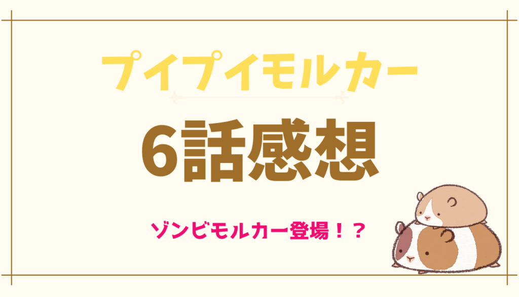 プイプイモルカー6話ネタバレと感想!