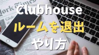 Clubhouseでルームを退出する方法