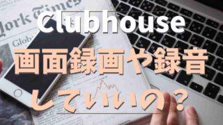 Clubhouseは録音や画面録画できる?