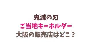 鬼滅の刃のご当地キーホルダー販売店大阪はどこ?