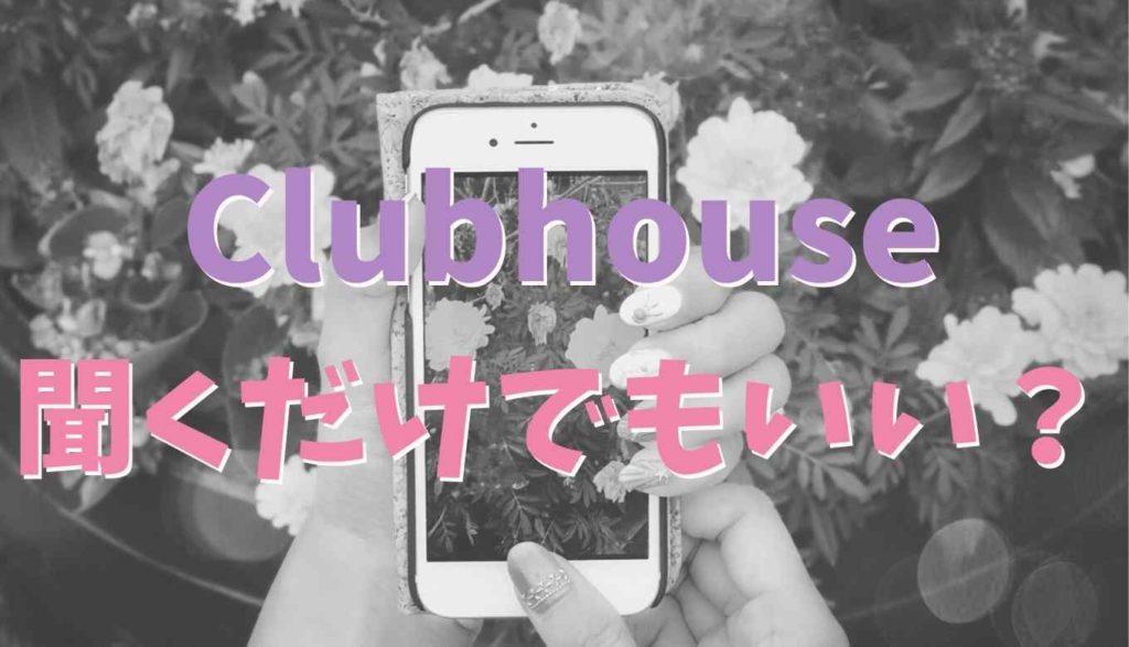 Clubhouseは聞くだけでもいいの?
