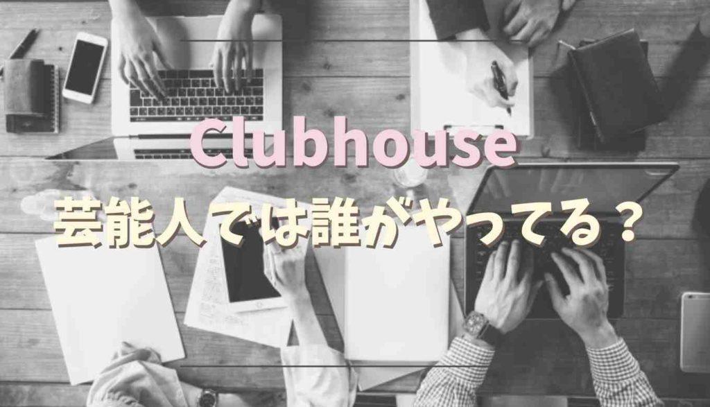 clubhouseをやってる芸能人は誰?