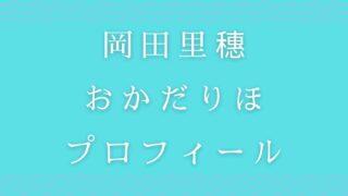 岡田里穗おかだりほの出身地や経歴プロフィールを調査