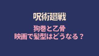 呪術廻戦映画で狗巻と乙骨の髪型はどうなる?変更修正あるか予想!