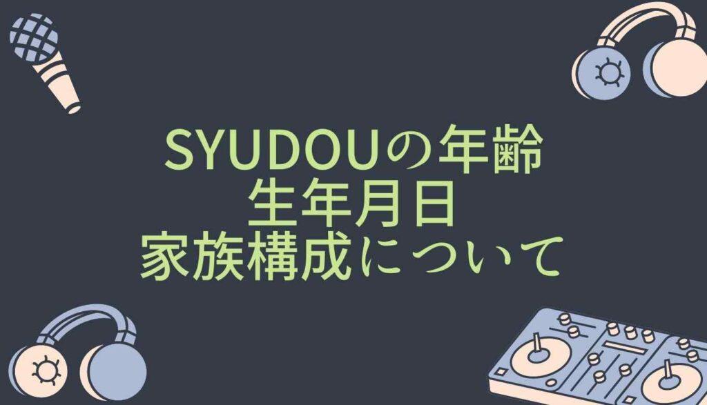 syudouボカロPの年齢は?生年月日と家族構成についても