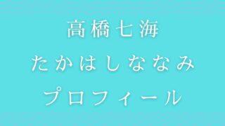 高橋七海たかはしななみの出身地や経歴プロフィールを調査
